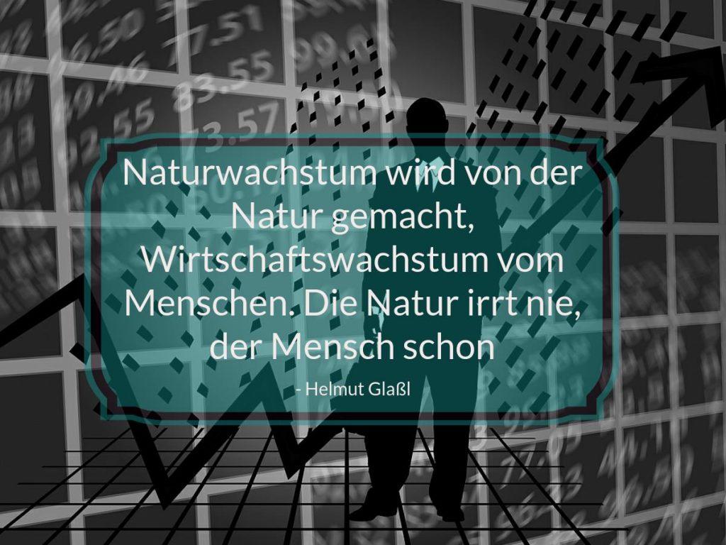 Zitat: Naturwachstum wird von der Natur gemacht, Wirtschaftswachstum vom Menschen. Die Natur irrt nie, der Mensch schon.